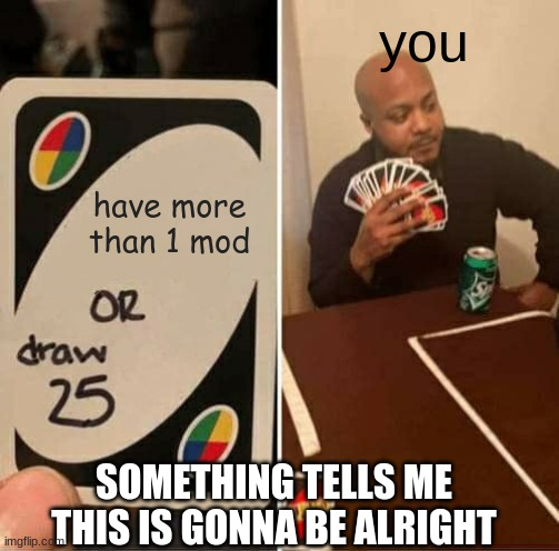 UNO Draw 25 Cards |  you; have more than 1 mod; SOMETHING TELLS ME THIS IS GONNA BE ALRIGHT | image tagged in memes,uno draw 25 cards | made w/ Imgflip meme maker