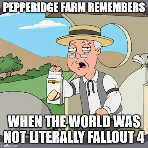 Pepperidge Farm Remembers |  PEPPERIDGE FARM REMEMBERS; WHEN THE WORLD WAS NOT LITERALLY FALLOUT 4 | image tagged in memes,pepperidge farm remembers,2020,coronavirus | made w/ Imgflip meme maker