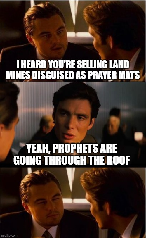 Nothing intended, just humorous :-) |  I HEARD YOU'RE SELLING LAND MINES DISGUISED AS PRAYER MATS; YEAH, PROPHETS ARE GOING THROUGH THE ROOF | image tagged in memes,inception,funny,puns,bad puns,jokes | made w/ Imgflip meme maker