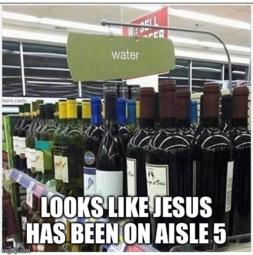 Water into wine |  LOOKS LIKE JESUS HAS BEEN ON AISLE 5 | image tagged in funny meme | made w/ Imgflip meme maker