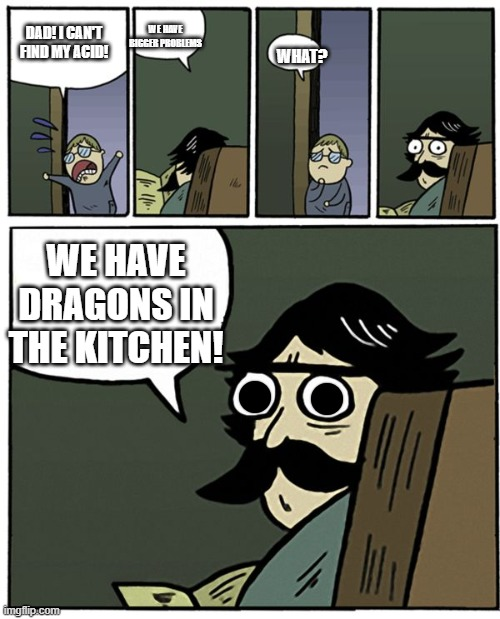 Stare Dad |  WE HAVE BIGGER PROBLEMS; DAD! I CAN'T FIND MY ACID! WHAT? WE HAVE DRAGONS IN THE KITCHEN! | image tagged in stare dad | made w/ Imgflip meme maker