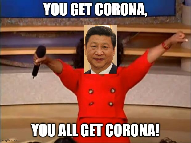 You All Get Corona! |  YOU GET CORONA, YOU ALL GET CORONA! | image tagged in memes,oprah you get a,coronavirus,china,xi jinping,covid-19 | made w/ Imgflip meme maker