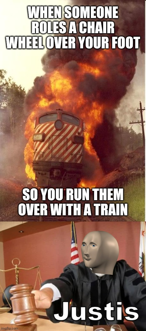 Train of justice! |  WHEN SOMEONE ROLES A CHAIR WHEEL OVER YOUR FOOT; SO YOU RUN THEM OVER WITH A TRAIN | image tagged in train fire,meme man justis,justice,train,chair,memes | made w/ Imgflip meme maker