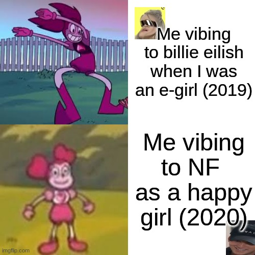 Vibing |  Me vibing to billie eilish when I was an e-girl (2019); Me vibing to NF  as a happy girl (2020) | image tagged in memes,spinel,cursed image,billie eilish | made w/ Imgflip meme maker