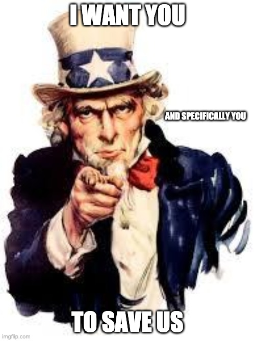 we want you |  I WANT YOU; AND SPECIFICALLY YOU; TO SAVE US | image tagged in we want you | made w/ Imgflip meme maker