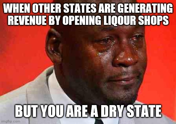 Dry state |  WHEN OTHER STATES ARE GENERATING REVENUE BY OPENING LIQOUR SHOPS; BUT YOU ARE A DRY STATE | image tagged in crying michael jordan | made w/ Imgflip meme maker