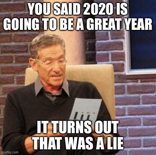 Maury Lie Detector |  YOU SAID 2020 IS GOING TO BE A GREAT YEAR; IT TURNS OUT THAT WAS A LIE | image tagged in memes,maury lie detector | made w/ Imgflip meme maker