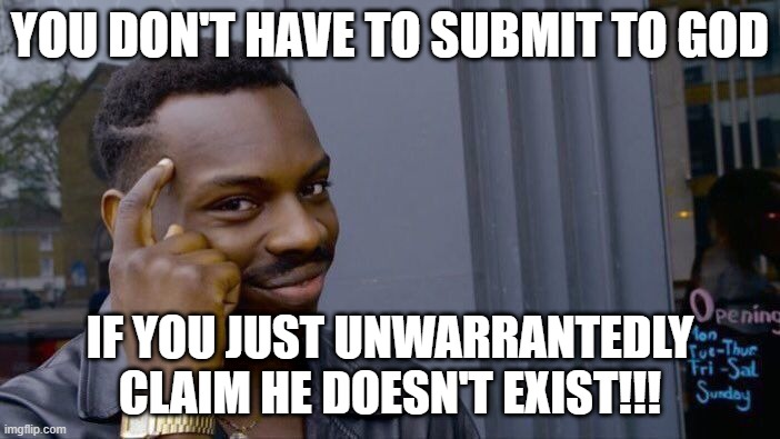 Unwarranted Scapegoat for Sin |  YOU DON'T HAVE TO SUBMIT TO GOD; IF YOU JUST UNWARRANTEDLY CLAIM HE DOESN'T EXIST!!! | image tagged in memes,roll safe think about it,religion,god,denial | made w/ Imgflip meme maker