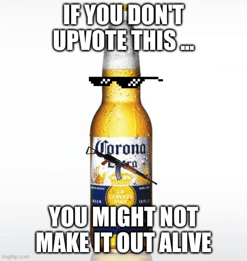 Corona |  IF YOU DON'T UPVOTE THIS ... YOU MIGHT NOT MAKE IT OUT ALIVE | image tagged in memes,corona | made w/ Imgflip meme maker