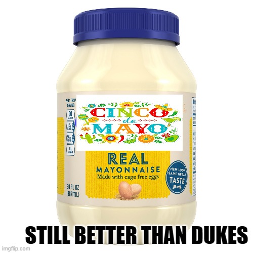 Drown your Tacos in it |  STILL BETTER THAN DUKES | image tagged in cinco de mayo,mayo,mayonnaise,not really,controversy | made w/ Imgflip meme maker