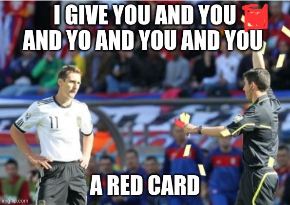 Asshole Ref |  I GIVE YOU AND YOU AND YO AND YOU AND YOU; A RED CARD | image tagged in memes,asshole ref | made w/ Imgflip meme maker