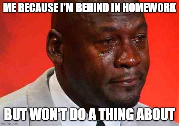 XD |  ME BECAUSE I'M BEHIND IN HOMEWORK; BUT WON'T DO A THING ABOUT | image tagged in crying michael jordan | made w/ Imgflip meme maker