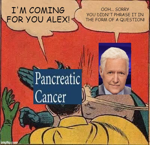 Alex Trebek slapping Pancreatic Cancer in its stupid face. |  I'M COMING FOR YOU ALEX! OOH... SORRY YOU DIDN'T PHRASE IT IN THE FORM OF A QUESTION! | image tagged in memes,batman slapping robin,alex trebek,cancer,jeopardy,we got us a badass over here | made w/ Imgflip meme maker