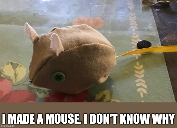 I made a mouse |  I MADE A MOUSE. I DON'T KNOW WHY | image tagged in sewing,mouse,cute | made w/ Imgflip meme maker