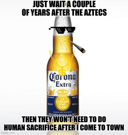 corona |  JUST WAIT A COUPLE OF YEARS AFTER THE AZTECS; THEN THEY WON'T NEED TO DO HUMAN SACRIFICE AFTER I COME TO TOWN | image tagged in memes,corona | made w/ Imgflip meme maker