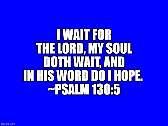 Bible Verse Psalm 130:5 |  I WAIT FOR THE LORD, MY SOUL DOTH WAIT, AND IN HIS WORD DO I HOPE.  ~PSALM 130:5 | image tagged in bible,bible verse | made w/ Imgflip meme maker