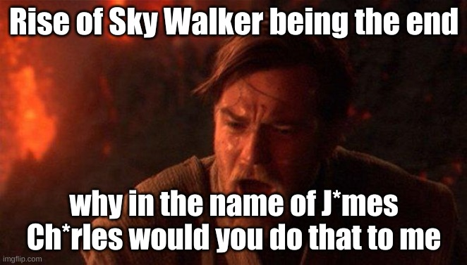 You Were The Chosen One (Star Wars) |  Rise of Sky Walker being the end; why in the name of J*mes Ch*rles would you do that to me | image tagged in memes,you were the chosen one star wars | made w/ Imgflip meme maker