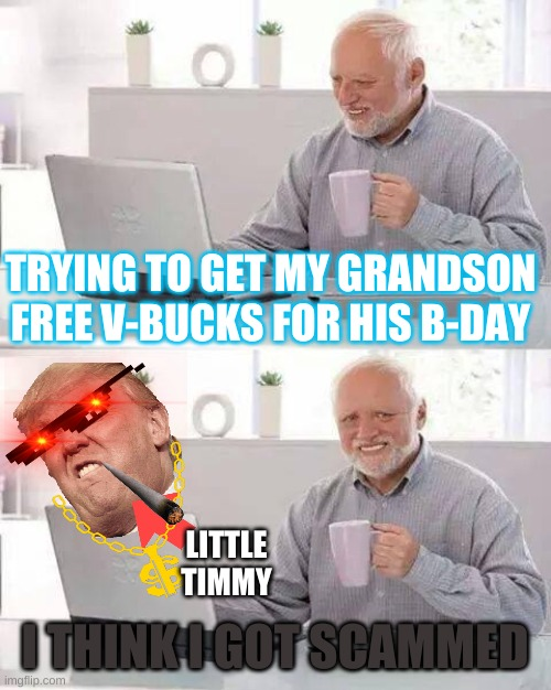 Hide the Pain Harold Meme |  TRYING TO GET MY GRANDSON FREE V-BUCKS FOR HIS B-DAY; LITTLE TIMMY; I THINK I GOT SCAMMED | image tagged in memes,hide the pain harold | made w/ Imgflip meme maker