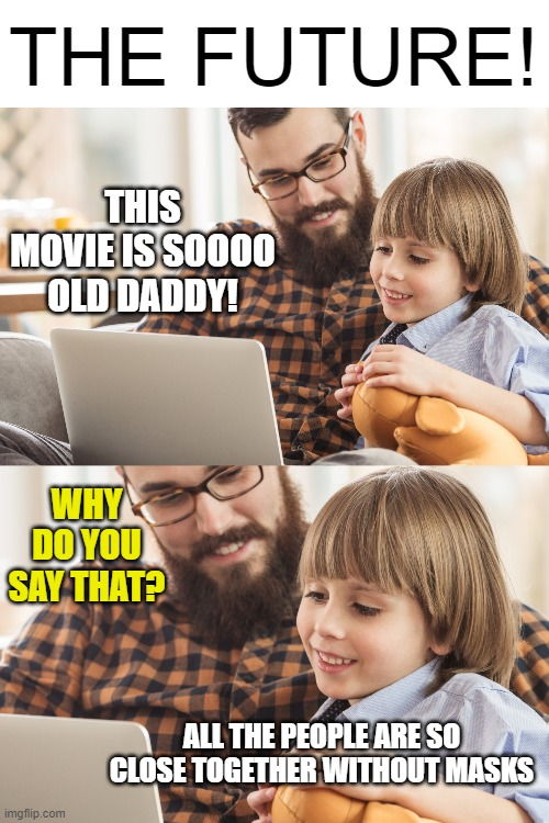 It's not as great as you might think |  THE FUTURE! THIS MOVIE IS SOOOO OLD DADDY! WHY DO YOU SAY THAT? ALL THE PEOPLE ARE SO CLOSE TOGETHER WITHOUT MASKS | image tagged in memes,movies,dated,masks,social distancing | made w/ Imgflip meme maker