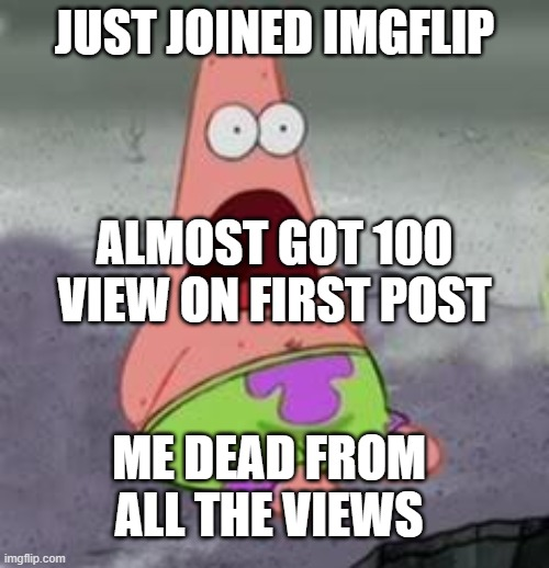 Suprised Patrick |  JUST JOINED IMGFLIP; ALMOST GOT 100 VIEW ON FIRST POST; ME DEAD FROM ALL THE VIEWS | image tagged in suprised patrick | made w/ Imgflip meme maker