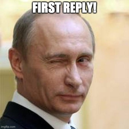 Putin Winking | FIRST REPLY! | image tagged in putin winking | made w/ Imgflip meme maker