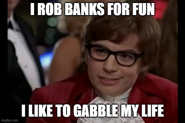 I Too Like To Live Dangerously |  I ROB BANKS FOR FUN; I LIKE TO GABBLE MY LIFE | image tagged in memes,i too like to live dangerously | made w/ Imgflip meme maker