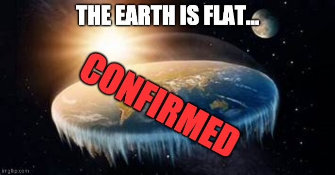 the earth is flat... confirmed |  THE EARTH IS FLAT... CONFIRMED | made w/ Imgflip meme maker