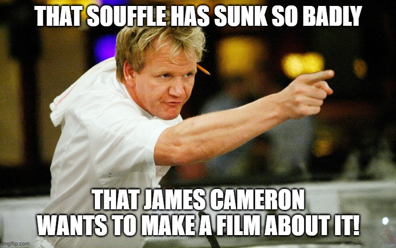 Gordon Ramsay |  THAT SOUFFLE HAS SUNK SO BADLY; THAT JAMES CAMERON WANTS TO MAKE A FILM ABOUT IT! | image tagged in gordon ramsay,chef gordon ramsay,chef ramsay,dessert,angry chef gordon ramsay,food memes | made w/ Imgflip meme maker