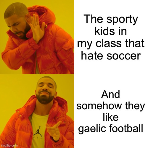 Drake Hotline Bling |  The sporty kids in my class that hate soccer; And somehow they like gaelic football | image tagged in memes,drake hotline bling,funny,funny memes | made w/ Imgflip meme maker