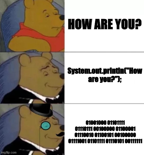 "Fancy pooh |  HOW ARE YOU? System.out.println(""How are you?"");; 01001000 01101111 01110111 00100000 01100001 01110010 01100101 00100000 01111001 01101111 01110101 00111111 