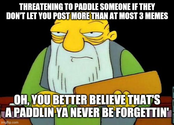 That's a paddlin' |  THREATENING TO PADDLE SOMEONE IF THEY DON'T LET YOU POST MORE THAN AT MOST 3 MEMES; OH, YOU BETTER BELIEVE THAT'S A PADDLIN YA NEVER BE FORGETTIN' | image tagged in memes,that's a paddlin' | made w/ Imgflip meme maker