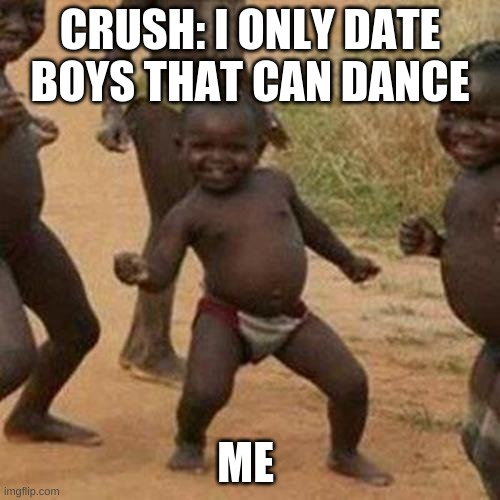 Third World Success Kid |  CRUSH: I ONLY DATE BOYS THAT CAN DANCE; ME | image tagged in memes,third world success kid | made w/ Imgflip meme maker