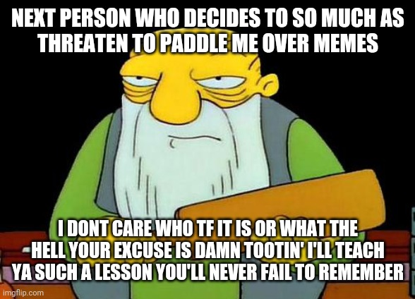 For future reference - dont threaten someone over a meme . It will only hurt more if u do |  NEXT PERSON WHO DECIDES TO SO MUCH AS THREATEN TO PADDLE ME OVER MEMES; I DONT CARE WHO TF IT IS OR WHAT THE HELL YOUR EXCUSE IS DAMN TOOTIN' I'LL TEACH YA SUCH A LESSON YOU'LL NEVER FAIL TO REMEMBER | image tagged in memes,that's a paddlin',savage memes | made w/ Imgflip meme maker