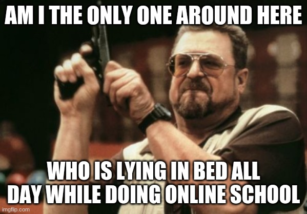 please don't say that i am |  AM I THE ONLY ONE AROUND HERE; WHO IS LYING IN BED ALL DAY WHILE DOING ONLINE SCHOOL | image tagged in memes,am i the only one around here | made w/ Imgflip meme maker