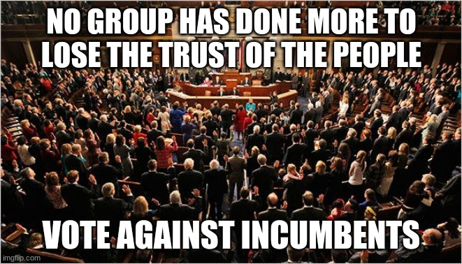 We deserve better |  NO GROUP HAS DONE MORE TO LOSE THE TRUST OF THE PEOPLE; VOTE AGAINST INCUMBENTS | image tagged in congress,congress sucks,we the people,vote against incumbents,no trust,no faith | made w/ Imgflip meme maker