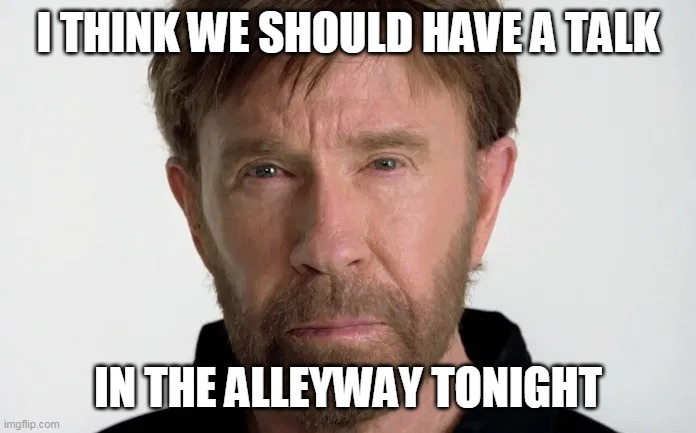 Chuck ain't happy | I THINK WE SHOULD HAVE A TALK IN THE ALLEYWAY TONIGHT | image tagged in chuck ain't happy | made w/ Imgflip meme maker