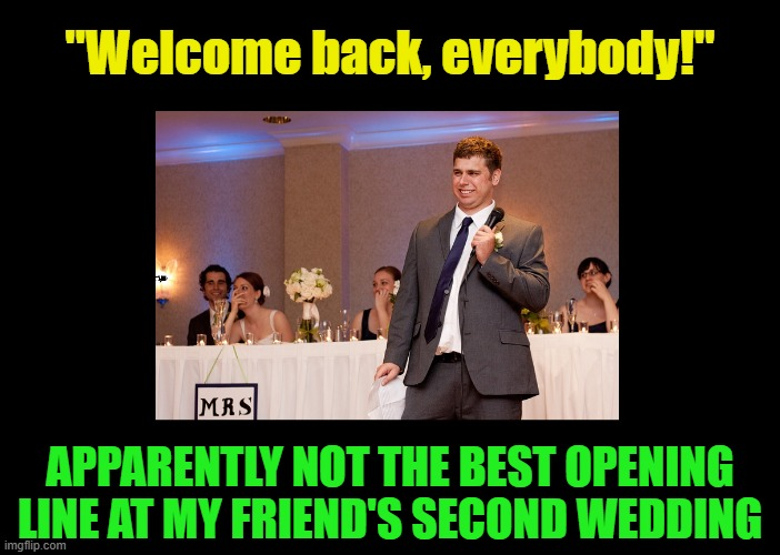 "Wanna get away? |  ""Welcome back, everybody!""; APPARENTLY NOT THE BEST OPENING LINE AT MY FRIEND'S SECOND WEDDING 