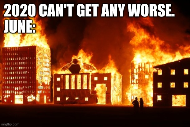 Burning City |  2020 CAN'T GET ANY WORSE. JUNE: | image tagged in burning city,2020,memes | made w/ Imgflip meme maker