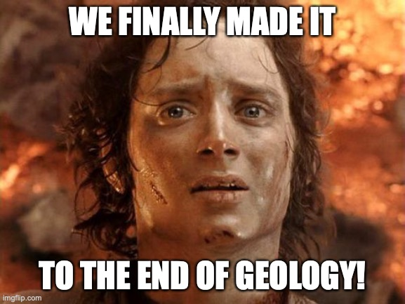 Finally the End |  WE FINALLY MADE IT; TO THE END OF GEOLOGY! | image tagged in memes,it's finally over,geology,science,teacher meme | made w/ Imgflip meme maker