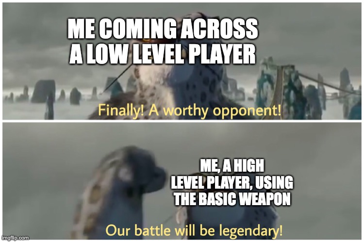It be true XD |  ME COMING ACROSS A LOW LEVEL PLAYER; ME, A HIGH LEVEL PLAYER, USING THE BASIC WEAPON | image tagged in our battle will be legendary | made w/ Imgflip meme maker