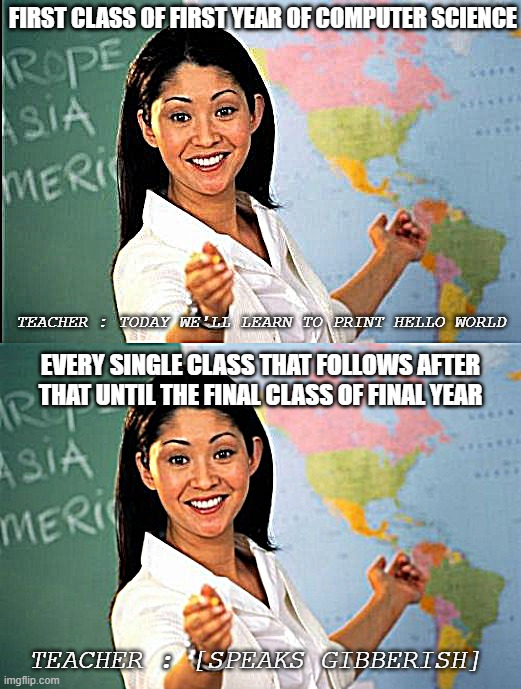 Computer Science Classes |  FIRST CLASS OF FIRST YEAR OF COMPUTER SCIENCE; TEACHER : TODAY WE'LL LEARN TO PRINT HELLO WORLD; EVERY SINGLE CLASS THAT FOLLOWS AFTER THAT UNTIL THE FINAL CLASS OF FINAL YEAR; TEACHER : [SPEAKS GIBBERISH] | image tagged in memes,unhelpful high school teacher,unhelpful teacher | made w/ Imgflip meme maker