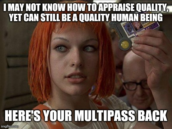 Yes This Has Been Festering |  I MAY NOT KNOW HOW TO APPRAISE QUALITY, YET CAN STILL BE A QUALITY HUMAN BEING; HERE'S YOUR MULTIPASS BACK | image tagged in leeloo multipass 5th element,anti-multipass,definitions,humanist,feminist,such and such-ist | made w/ Imgflip meme maker