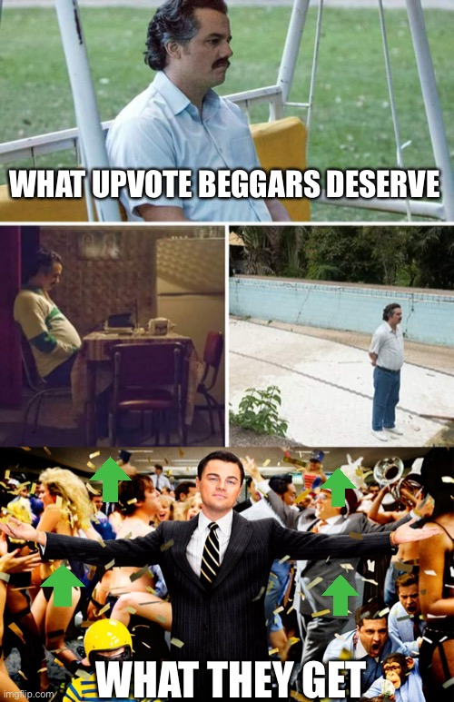The worst part is that people actually support and defend this crap. |  WHAT UPVOTE BEGGARS DESERVE; WHAT THEY GET | image tagged in wolf party,memes,sad pablo escobar,funny,upvote begging,ugh | made w/ Imgflip meme maker