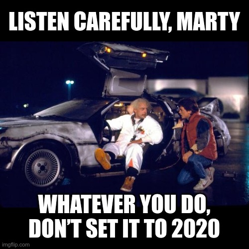 Listen carefully, Marty |  LISTEN CAREFULLY, MARTY; WHATEVER YOU DO, DON'T SET IT TO 2020 | image tagged in back to the future,2020 | made w/ Imgflip meme maker