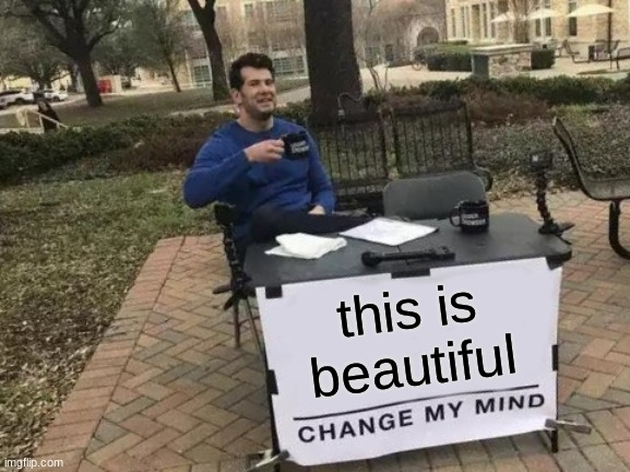 Change My Mind Meme | this is beautiful | image tagged in memes,change my mind | made w/ Imgflip meme maker