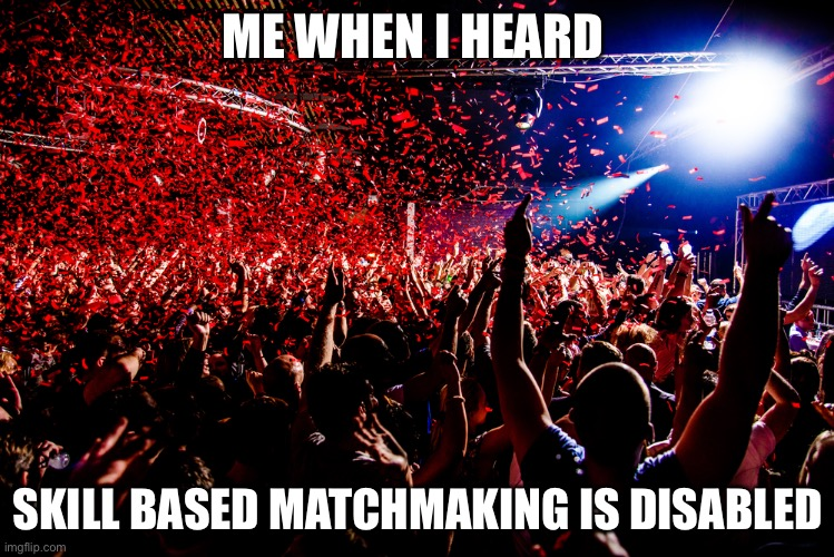 ME WHEN I HEARD; SKILL BASED MATCHMAKING IS DISABLED | image tagged in memes | made w/ Imgflip meme maker