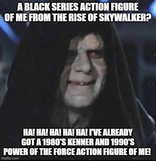 Sidious Error |  A BLACK SERIES ACTION FIGURE OF ME FROM THE RISE OF SKYWALKER? HA! HA! HA! HA! HA! I'VE ALREADY GOT A 1980'S KENNER AND 1990'S POWER OF THE FORCE ACTION FIGURE OF ME! | image tagged in memes,sidious error | made w/ Imgflip meme maker