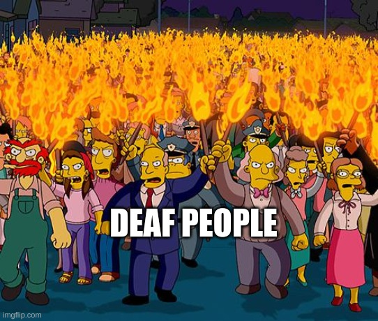 angry mob | DEAF PEOPLE | image tagged in angry mob | made w/ Imgflip meme maker