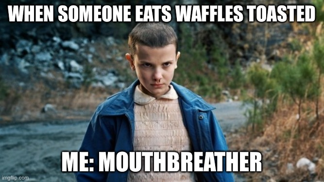 Eleven Stranger Things |  WHEN SOMEONE EATS WAFFLES TOASTED; ME: MOUTHBREATHER | image tagged in eleven stranger things | made w/ Imgflip meme maker