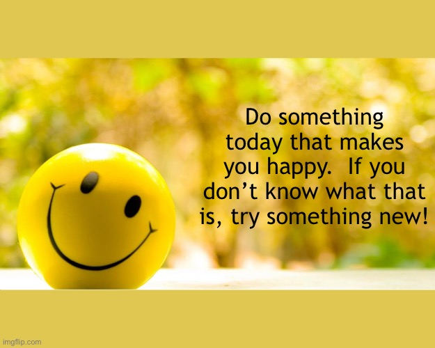 Do something today that makes you happy.  If you don't know what that is, try something new! | image tagged in happy,do something,today,try something new,be happy,happiness | made w/ Imgflip meme maker